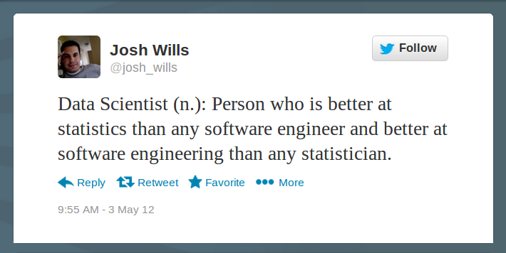 Data Scientist (n.): Person who is better at statistics than any software engineer and better at software engineering than any statistician.